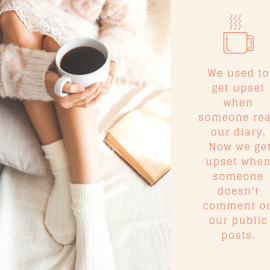 We used to get upset when someone read our diary. Now we get upset when someone doesn't like our public posts