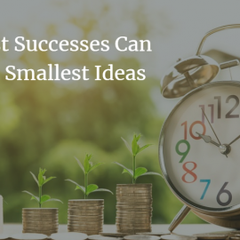 The Biggest Successes Can Start With the Smallest Ideas