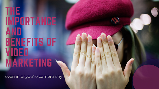 The Importance of Video Marketing Even If You're Camera-Shy