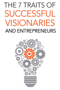 The 7 Traits of Successful Visionaries and Entrepreneurs
